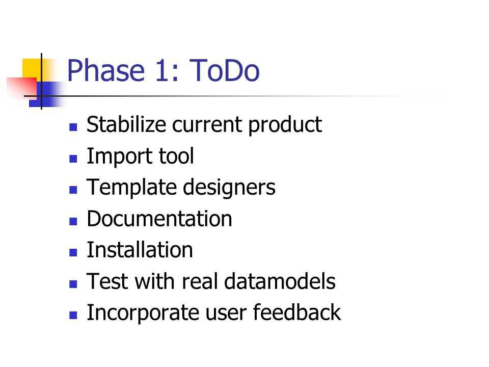 Phase 1: ToDo Stabilize current product Import tool Template designers Documentation Installation Test with real datamodels Incorporate user feedback