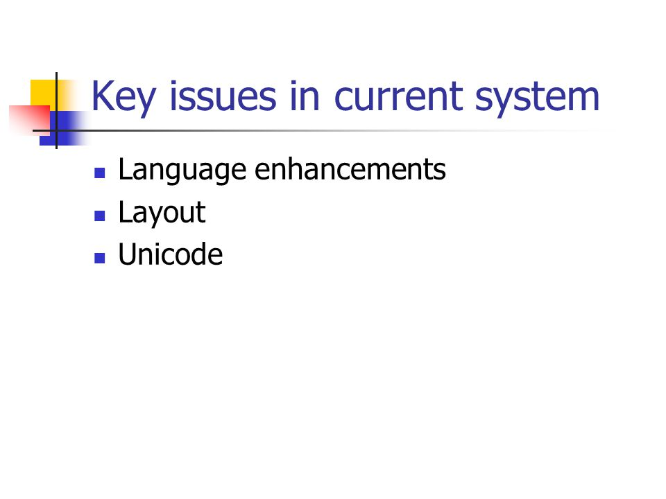 Key issues in current system Language enhancements Layout Unicode