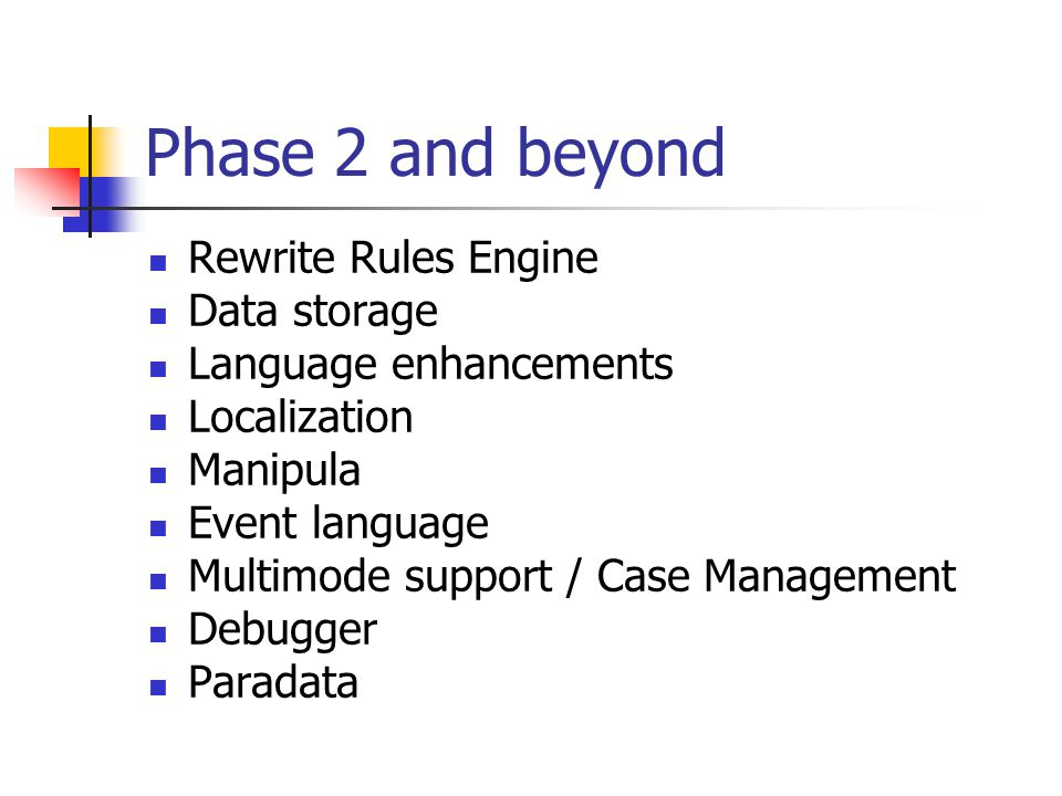 Phase 2 and beyond Rewrite Rules Engine Data storage Language enhancements Localization Manipula Event language Multimode support / Case Management De