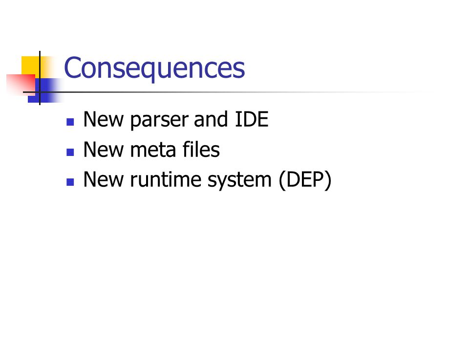 Consequences New parser and IDE New meta files New runtime system (DEP)