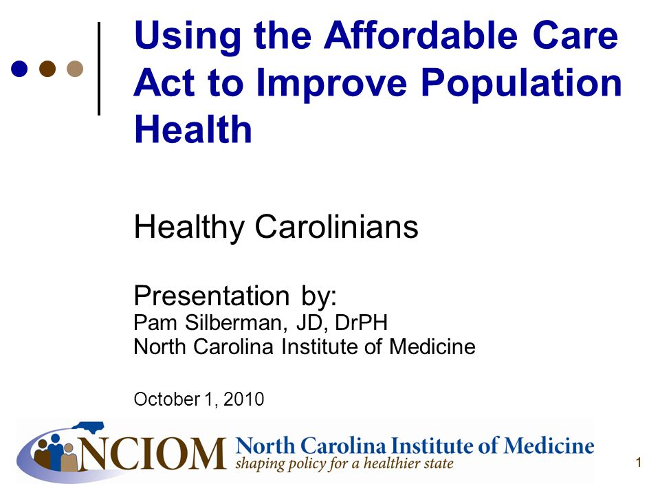 11 Using the Affordable Care Act to Improve Population Health Healthy Carolinians Presentation by: Pam Silberman, JD, DrPH North Carolina Institute of