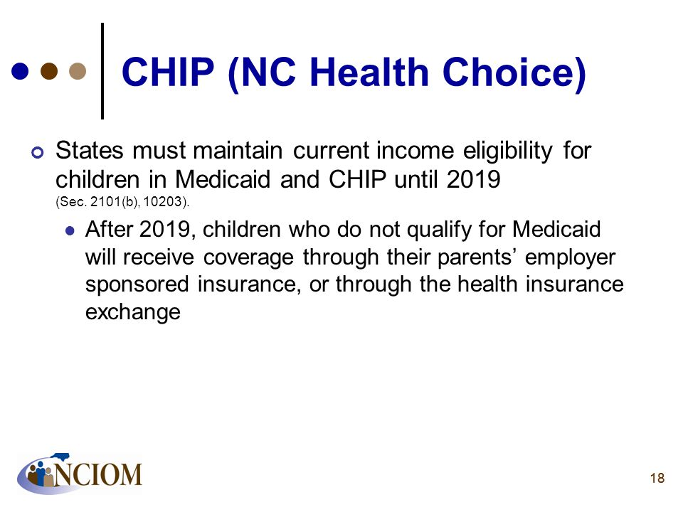 18 CHIP (NC Health Choice) States must maintain current income eligibility for children in Medicaid and CHIP until 2019 (Sec. 2101(b), 10203). After 2