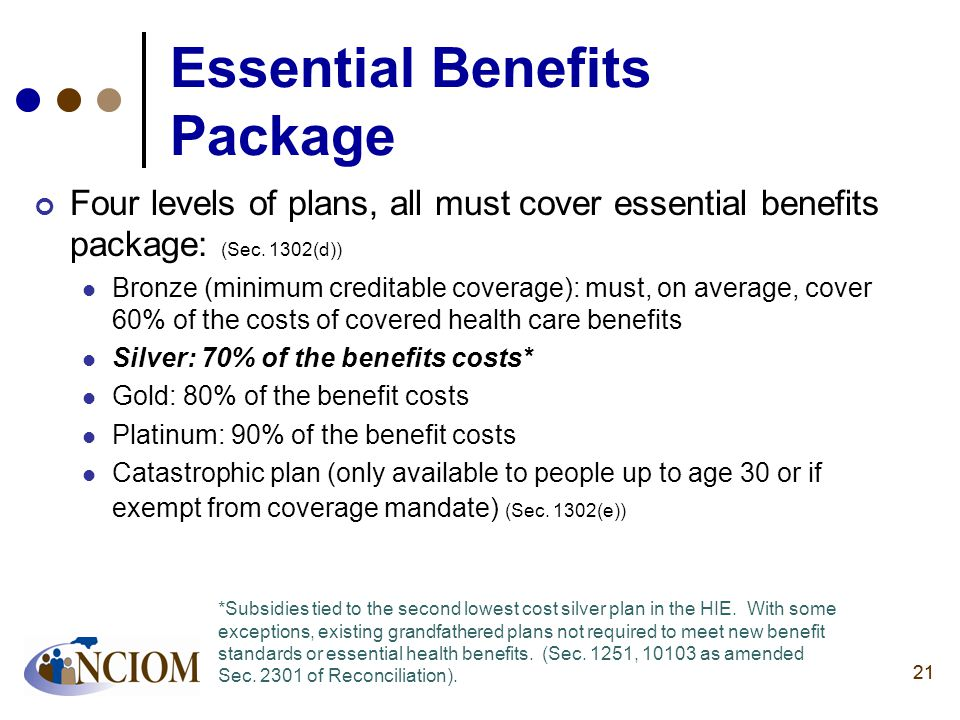 21 Essential Benefits Package Four levels of plans, all must cover essential benefits package: (Sec. 1302(d)) Bronze (minimum creditable coverage): mu