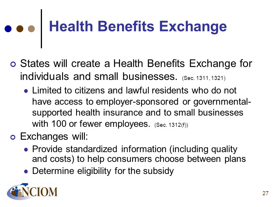 27 Health Benefits Exchange States will create a Health Benefits Exchange for individuals and small businesses. (Sec. 1311, 1321) Limited to citizens