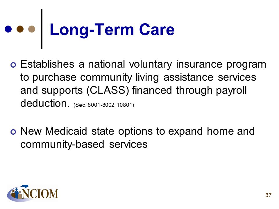 37 Long-Term Care Establishes a national voluntary insurance program to purchase community living assistance services and supports (CLASS) financed th