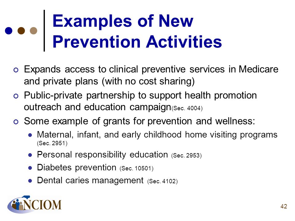 Examples of New Prevention Activities Expands access to clinical preventive services in Medicare and private plans (with no cost sharing) Public-priva