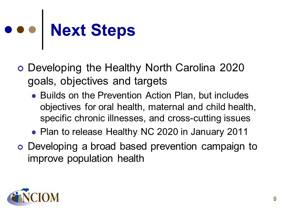 Next Steps Developing the Healthy North Carolina 2020 goals, objectives and targets Builds on the Prevention Action Plan, but includes objectives for