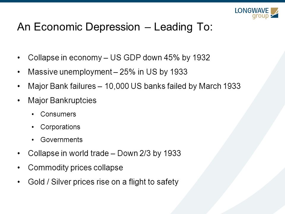An Economic Depression – Leading To: Collapse in economy – US GDP down 45% by 1932 Massive unemployment – 25% in US by 1933 Major Bank failures – 10,000 US banks failed by March 1933 Major Bankruptcies Consumers Corporations Governments Collapse in world trade – Down 2/3 by 1933 Commodity prices collapse Gold / Silver prices rise on a flight to safety