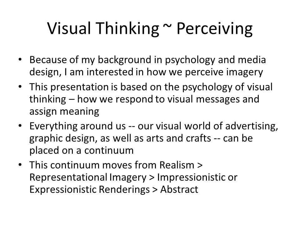 Visual Thinking ~ Perceiving Because of my background in psychology and media design, I am interested in how we perceive imagery This presentation is based on the psychology of visual thinking – how we respond to visual messages and assign meaning Everything around us -- our visual world of advertising, graphic design, as well as arts and crafts -- can be placed on a continuum This continuum moves from Realism > Representational Imagery > Impressionistic or Expressionistic Renderings > Abstract