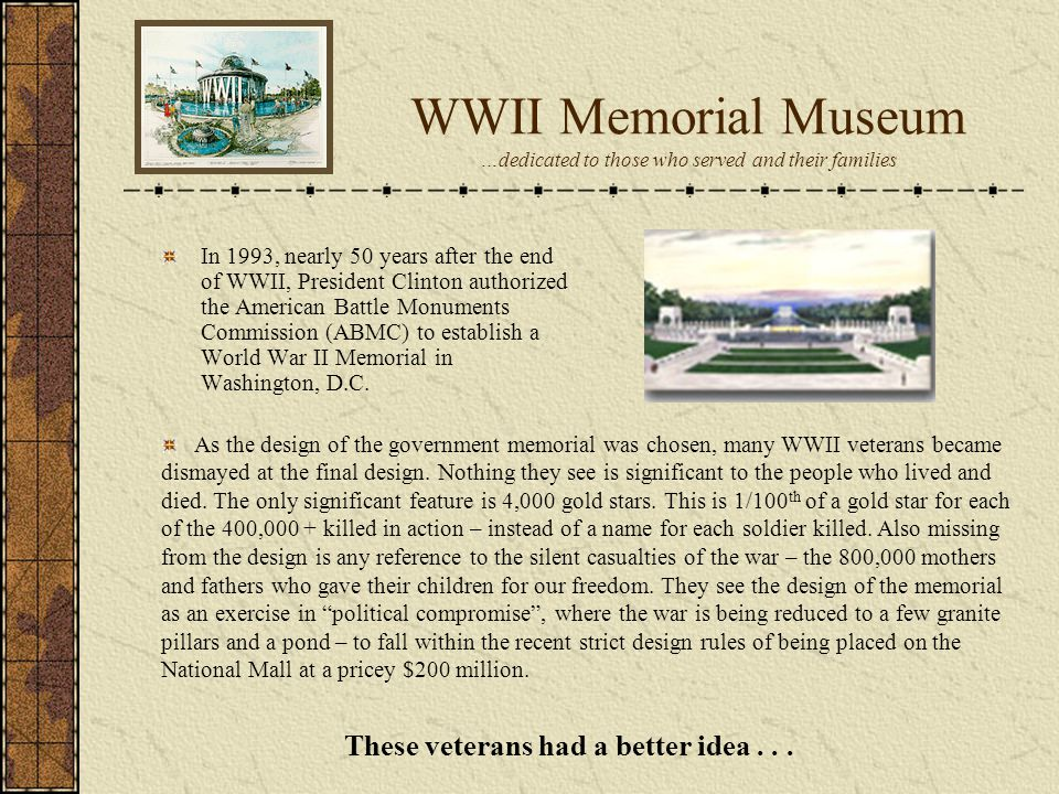 WWII Memorial Museum …dedicated to those who served and their families In 1993, nearly 50 years after the end of WWII, President Clinton authorized the American Battle Monuments Commission (ABMC) to establish a World War II Memorial in Washington, D.C.