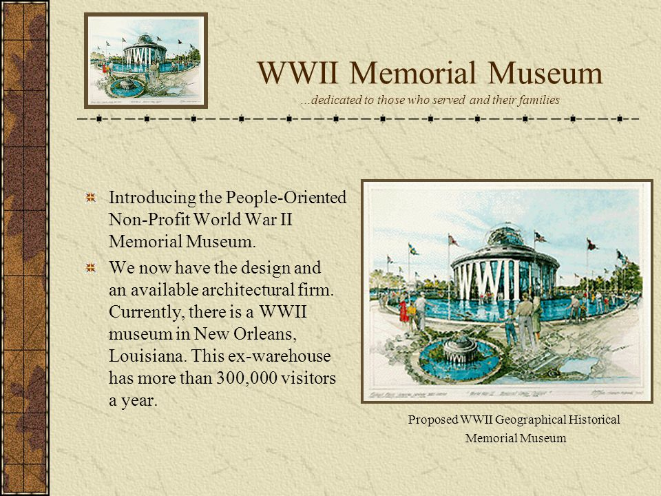 Introducing the People-Oriented Non-Profit World War II Memorial Museum. We now have the design and an available architectural firm. Currently, there
