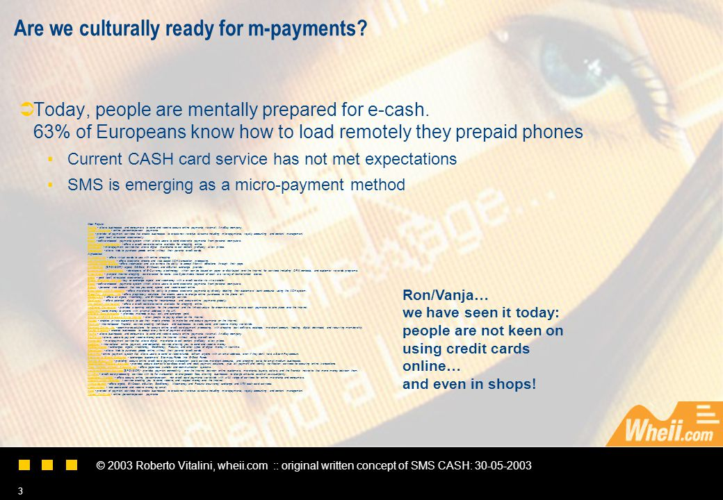© 2003 Roberto Vitalini, wheii.com :: original written concept of SMS CASH: 30-05-2003 3 Are we culturally ready for m-payments.