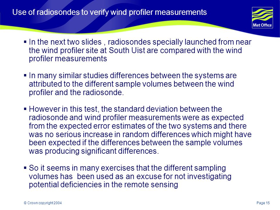 Page 15© Crown copyright 2004 Use of radiosondes to verify wind profiler measurements In the next two slides, radiosondes specially launched from near the wind profiler site at South Uist are compared with the wind profiler measurements In many similar studies differences between the systems are attributed to the different sample volumes between the wind profiler and the radiosonde.