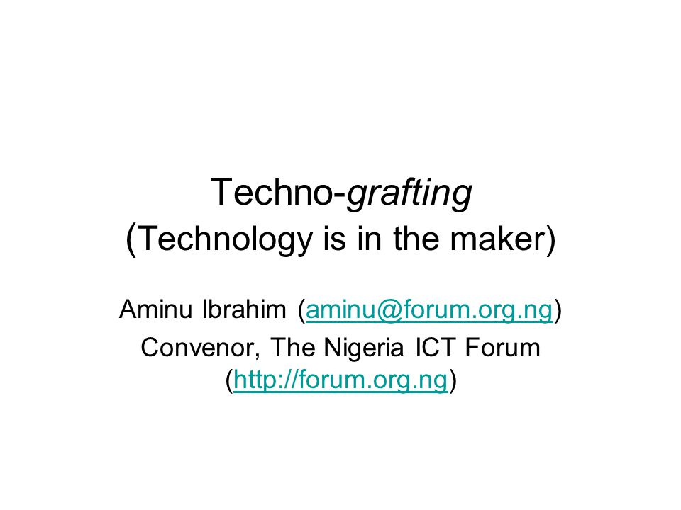Techno-grafting ( Technology is in the maker) Aminu Ibrahim (aminu@forum.org.ng)aminu@forum.org.ng Convenor, The Nigeria ICT Forum (http://forum.org.ng)http://forum.org.ng