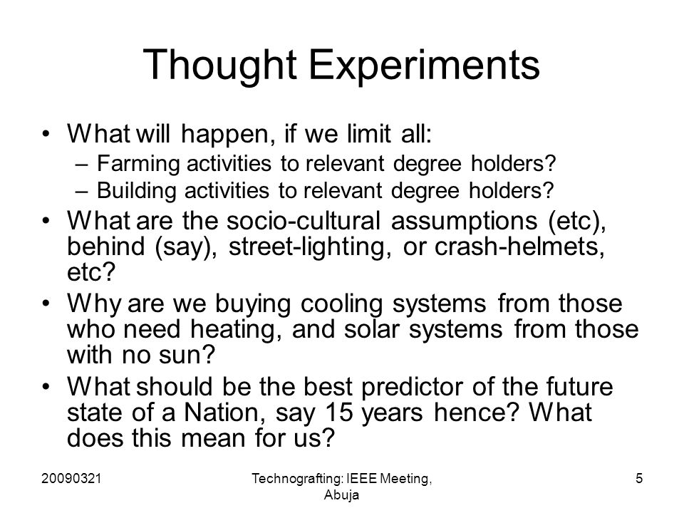 20090321Technografting: IEEE Meeting, Abuja 5 Thought Experiments What will happen, if we limit all: –Farming activities to relevant degree holders.