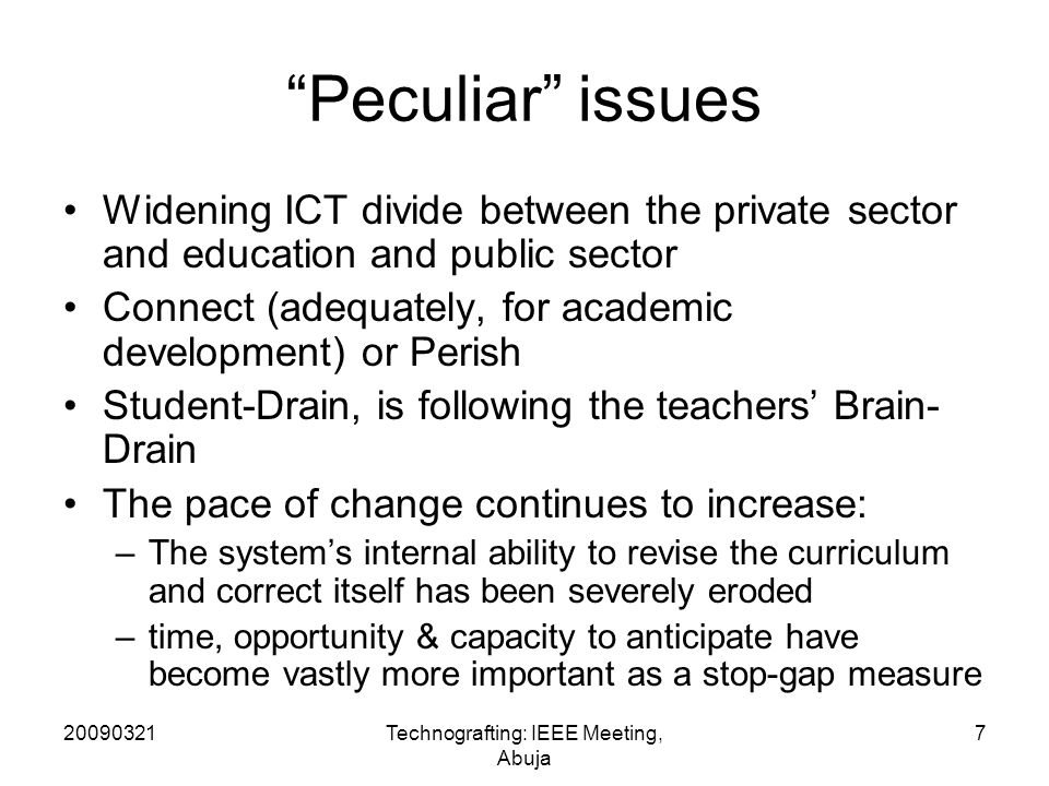 20090321Technografting: IEEE Meeting, Abuja 7 Peculiar issues Widening ICT divide between the private sector and education and public sector Connect (adequately, for academic development) or Perish Student-Drain, is following the teachers Brain- Drain The pace of change continues to increase: –The systems internal ability to revise the curriculum and correct itself has been severely eroded –time, opportunity & capacity to anticipate have become vastly more important as a stop-gap measure
