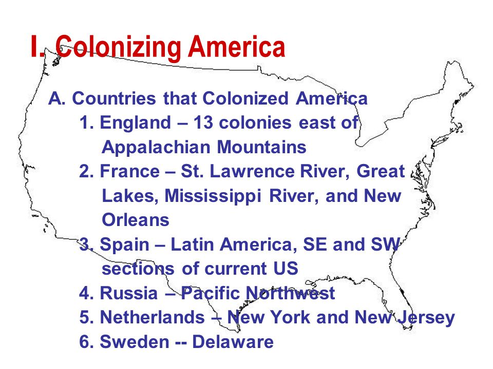 I. Colonizing America A. Countries that Colonized America 1. England – 13 colonies east of Appalachian Mountains 2. France – St. Lawrence River, Great