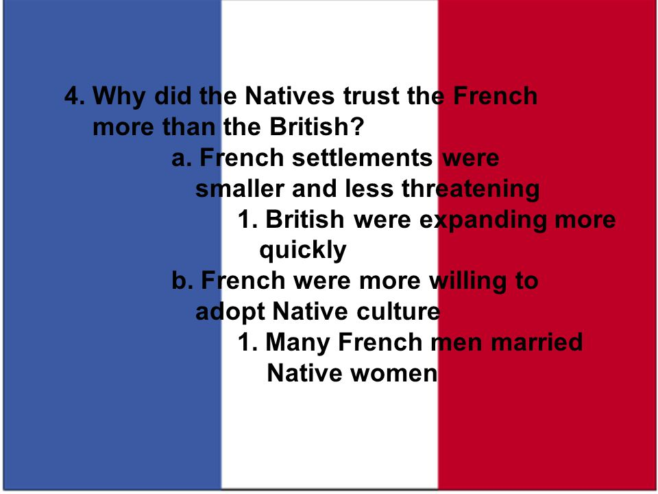 4. Why did the Natives trust the French more than the British? a. French settlements were smaller and less threatening 1. British were expanding more