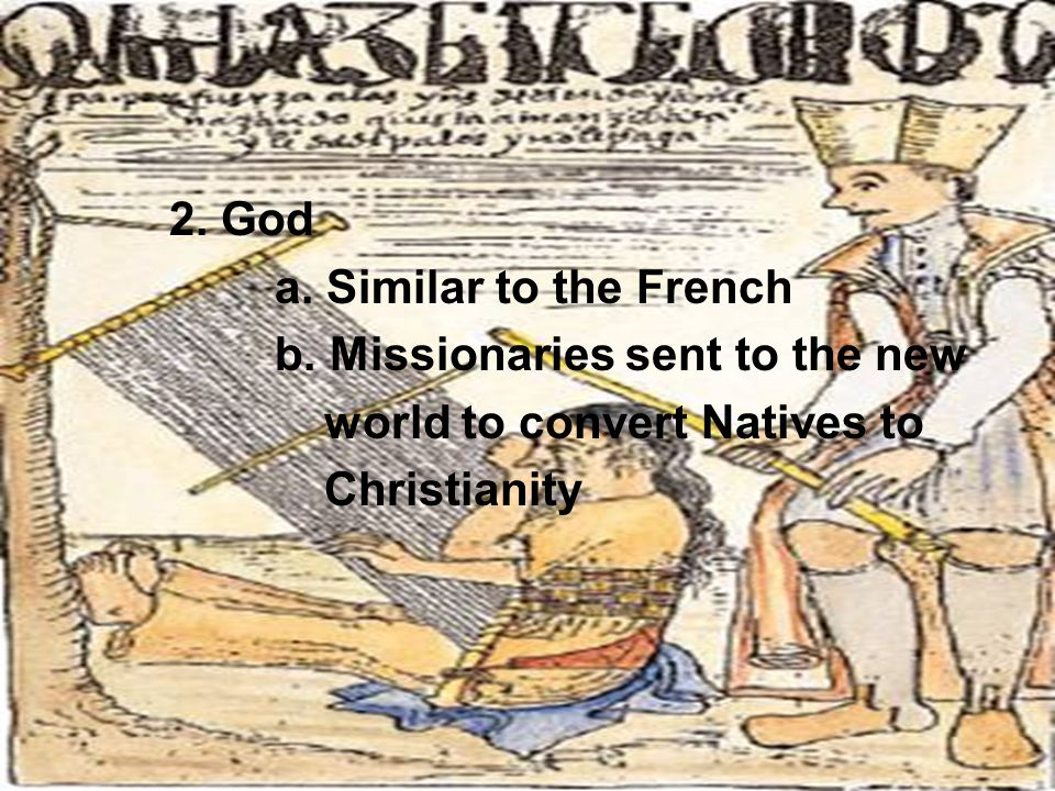 2. God a. Similar to the French b. Missionaries sent to the new world to convert Natives to Christianity