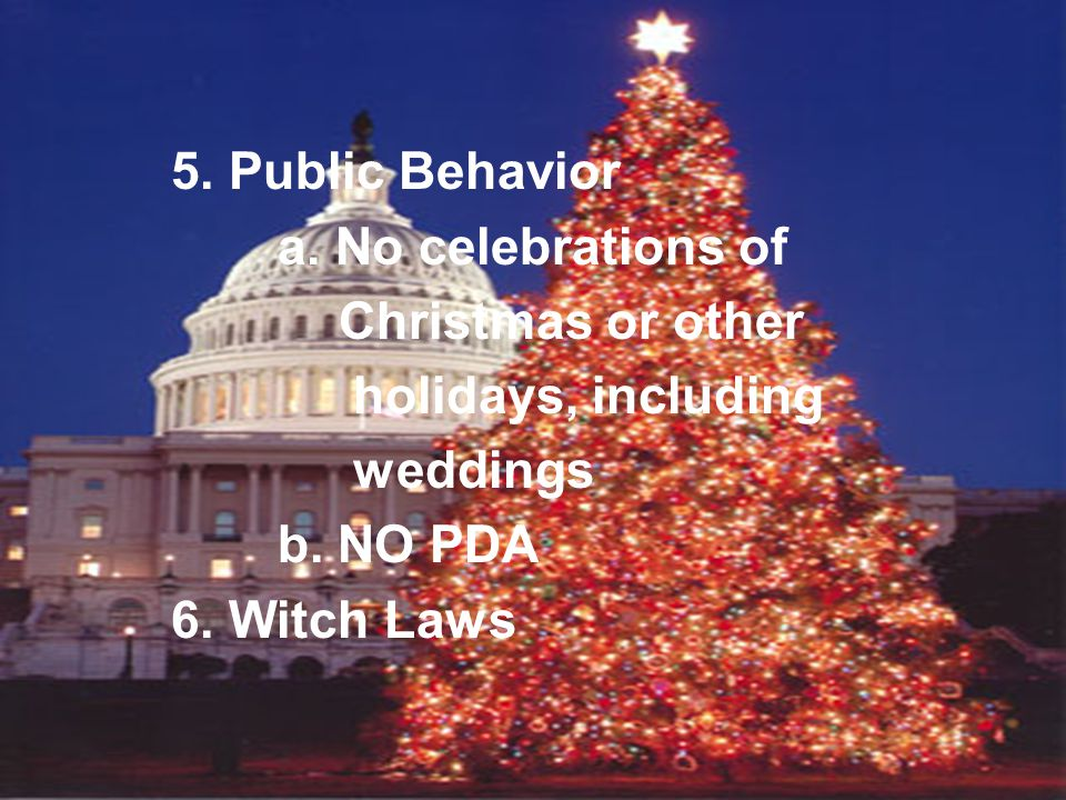 5. Public Behavior a. No celebrations of Christmas or other holidays, including weddings b. NO PDA 6. Witch Laws