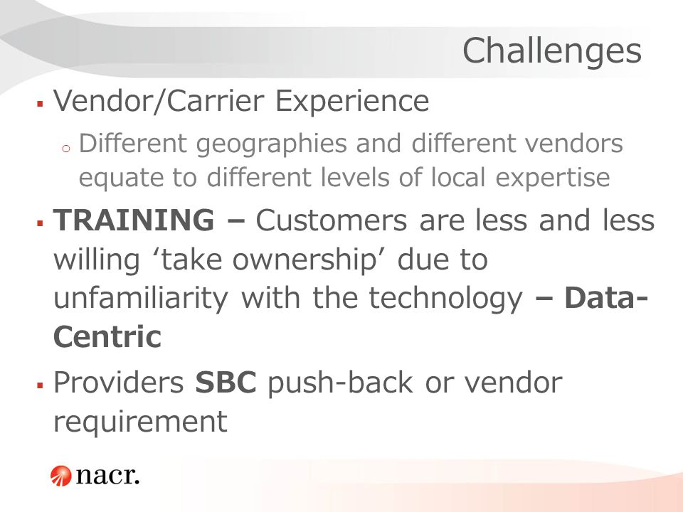 Challenges Vendor/Carrier Experience o Different geographies and different vendors equate to different levels of local expertise TRAINING – Customers