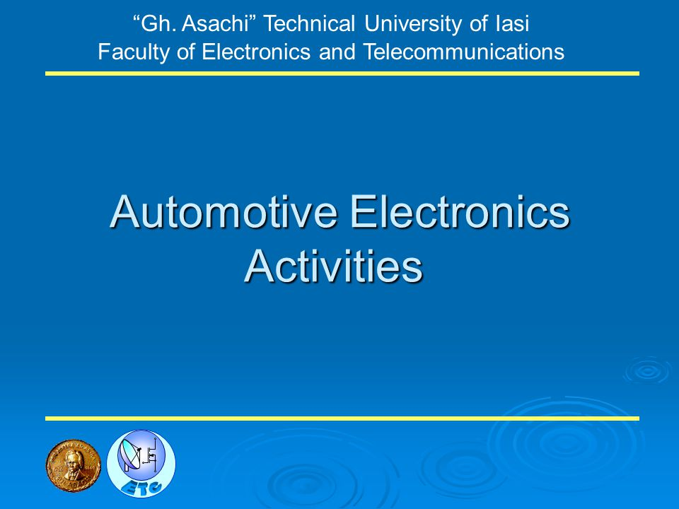 Automotive Electronics Activities Gh. Asachi Technical University of Iasi Faculty of Electronics and Telecommunications