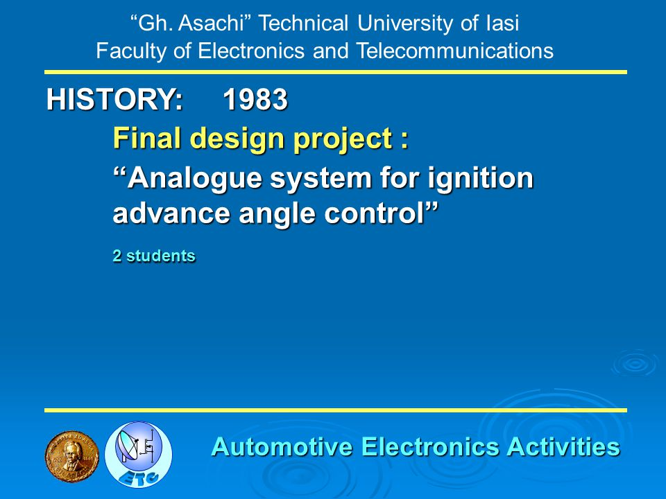 Gh. Asachi Technical University of Iasi Faculty of Electronics and Telecommunications HISTORY: Final design project : Analogue system for ignition adv