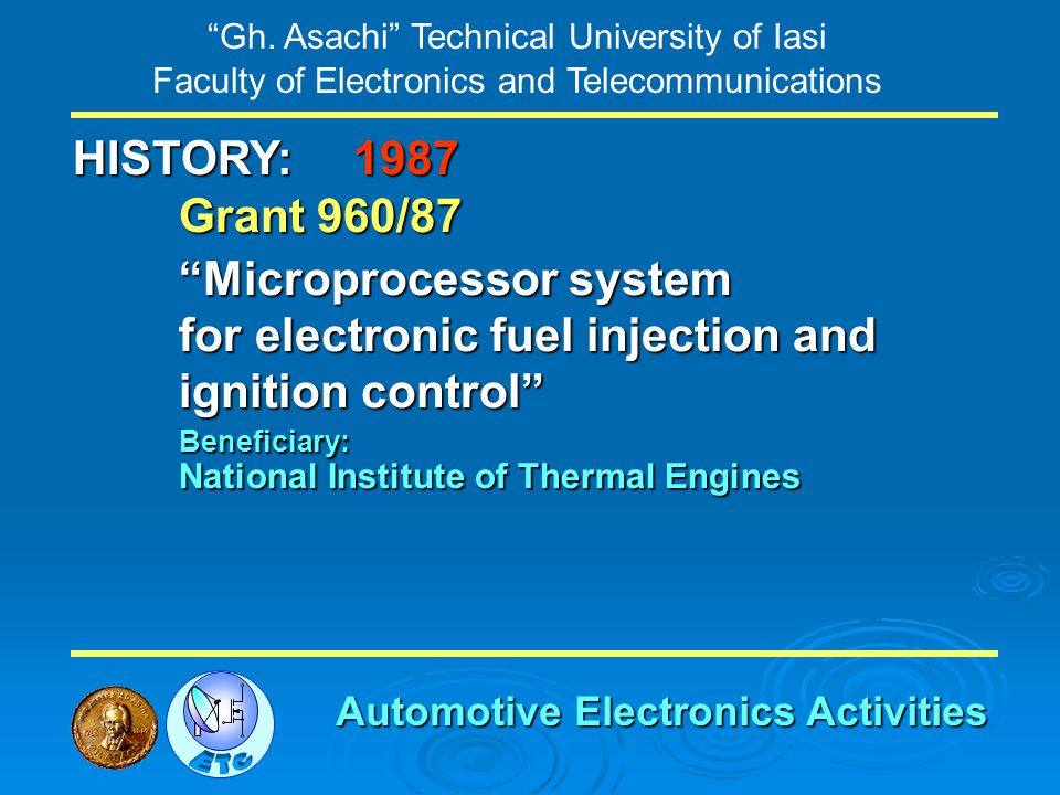 Gh. Asachi Technical University of Iasi Faculty of Electronics and Telecommunications HISTORY: Grant 960/87 Microprocessor system for electronic fuel