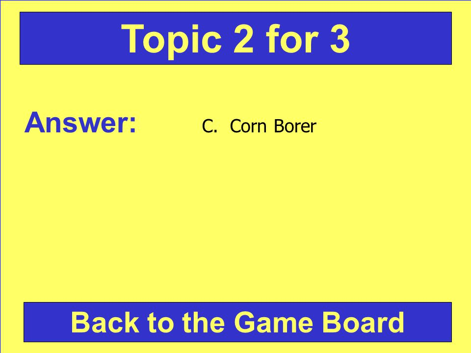 Answer: C. Corn Borer Back to the Game Board Topic 2 for 3
