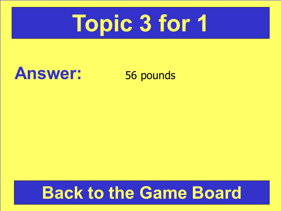 Answer: 56 pounds Back to the Game Board Topic 3 for 1