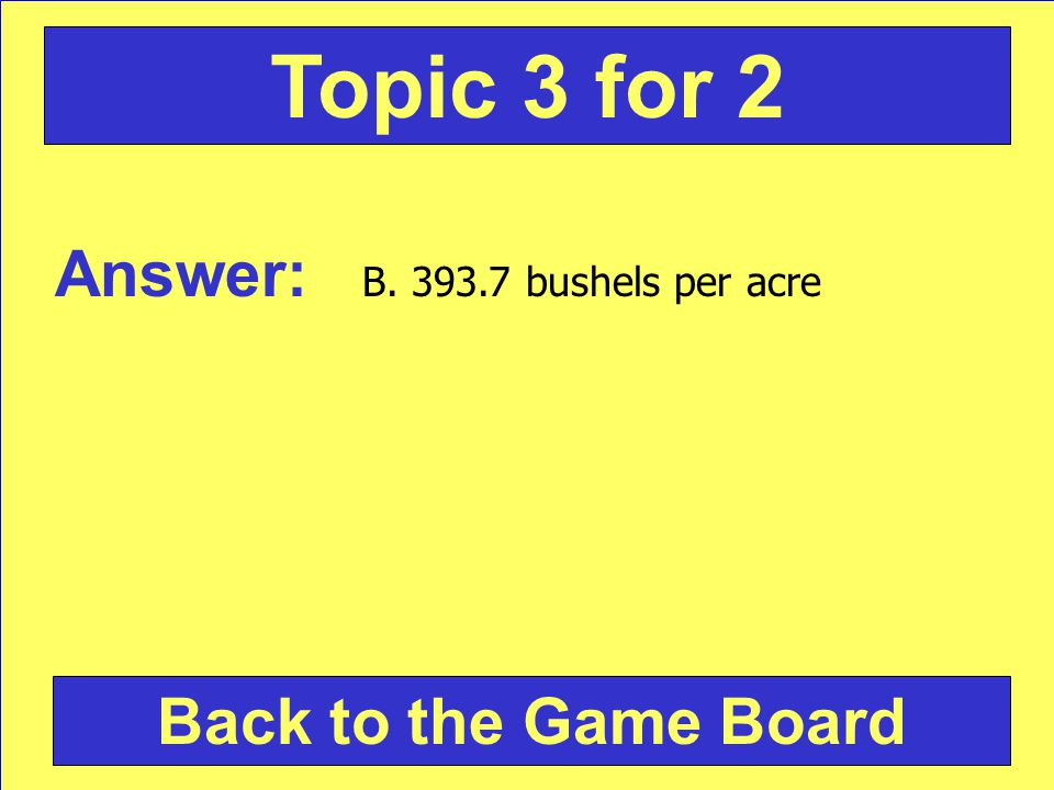 Answer: B. 393.7 bushels per acre Back to the Game Board Topic 3 for 2