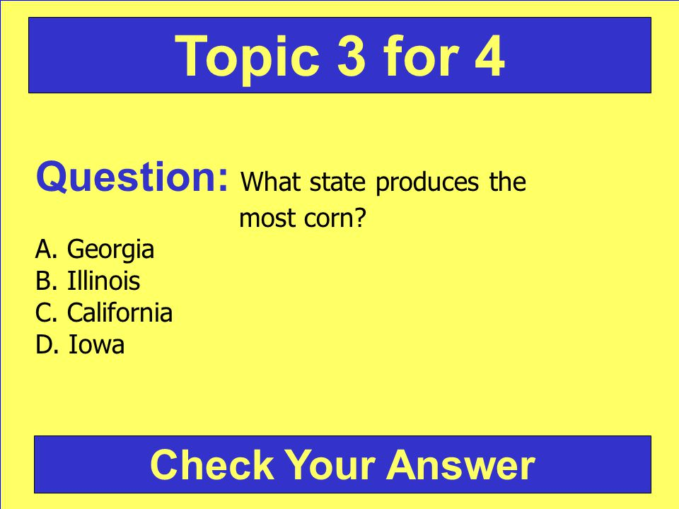 Question: What state produces the most corn? A. Georgia B. Illinois C. California D. Iowa Check Your Answer Topic 3 for 4