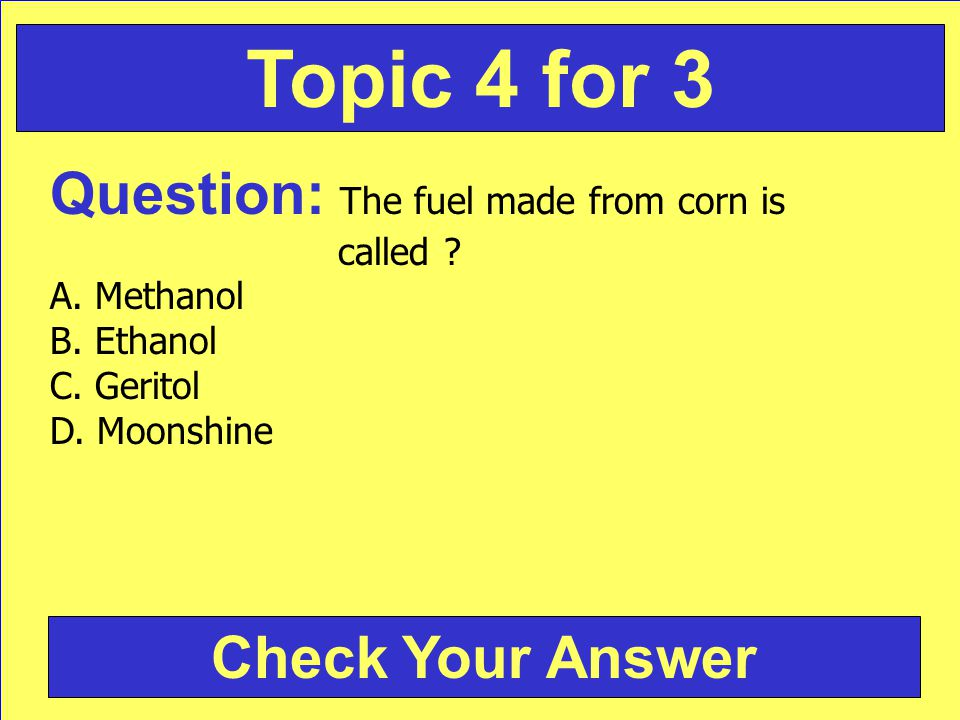 Question: The fuel made from corn is called . A. Methanol B.