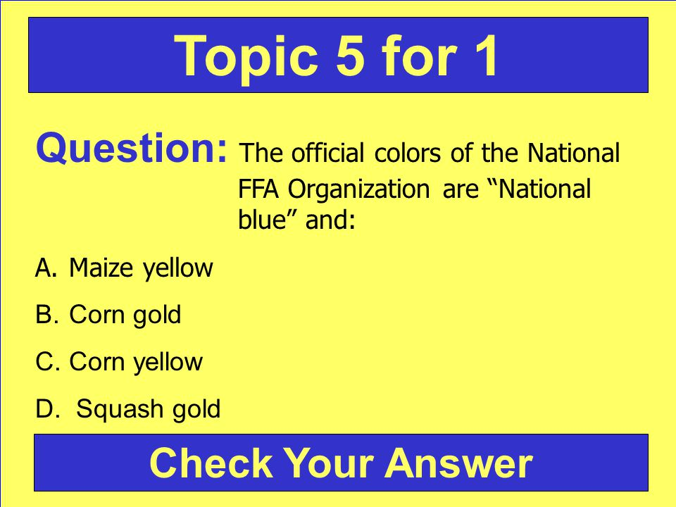 Question: The official colors of the National FFA Organization are National blue and: A.Maize yellow B.Corn gold C.Corn yellow D.