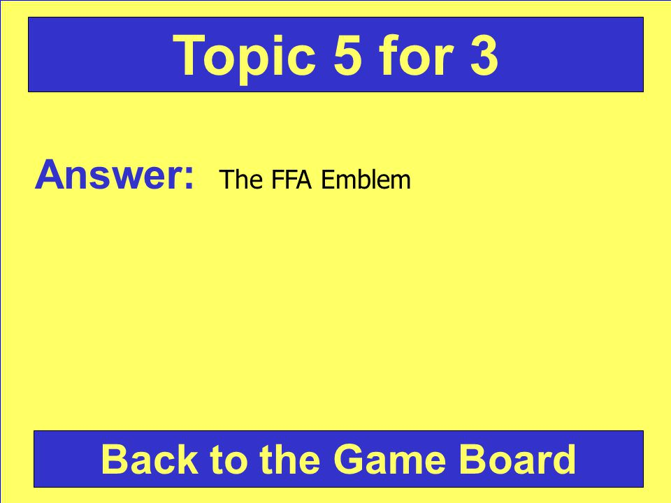 Answer: The FFA Emblem Back to the Game Board Topic 5 for 3