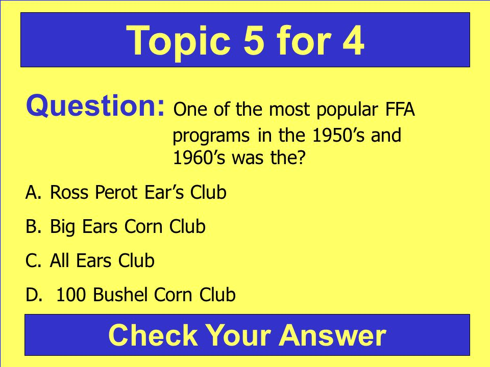 Question: One of the most popular FFA programs in the 1950s and 1960s was the? A.Ross Perot Ears Club B.Big Ears Corn Club C.All Ears Club D. 100 Bush
