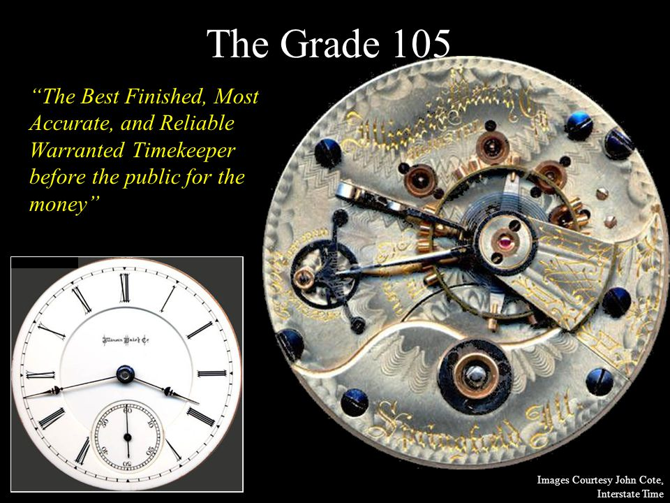 The Grade 105 The Best Finished, Most Accurate, and Reliable Warranted Timekeeper before the public for the money Images Courtesy John Cote, Interstate Time