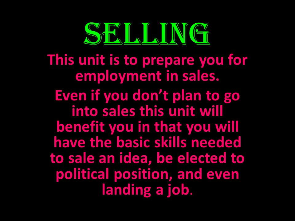 Selling This unit is to prepare you for employment in sales. Even if you dont plan to go into sales this unit will benefit you in that you will have t
