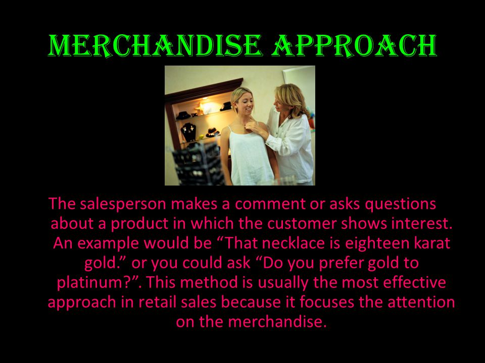 Merchandise approach The salesperson makes a comment or asks questions about a product in which the customer shows interest. An example would be That