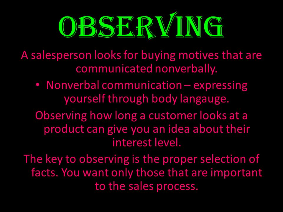 Observing A salesperson looks for buying motives that are communicated nonverbally. Nonverbal communication – expressing yourself through body langaug