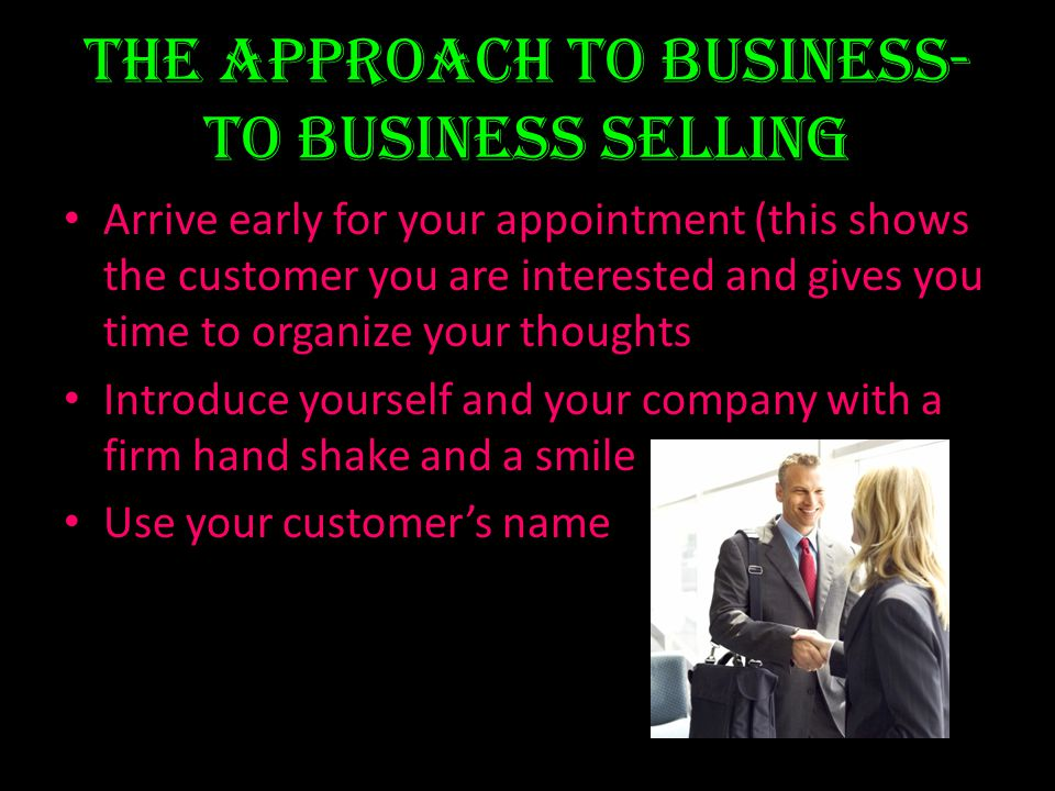 The Approach to Business- to Business Selling Arrive early for your appointment (this shows the customer you are interested and gives you time to orga
