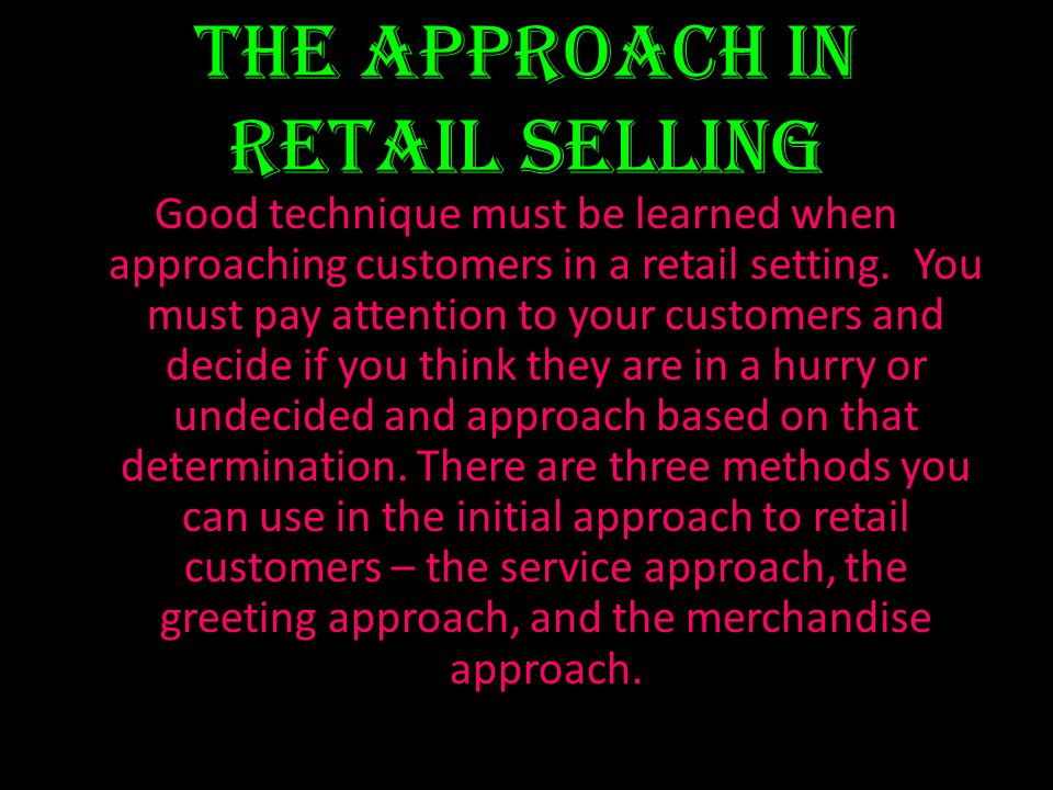 The approach in retail selling Good technique must be learned when approaching customers in a retail setting. You must pay attention to your customers