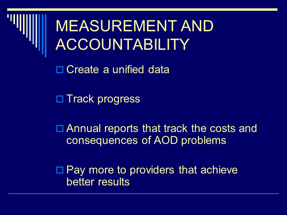 MEASUREMENT AND ACCOUNTABILITY Create a unified data Track progress Annual reports that track the costs and consequences of AOD problems Pay more to providers that achieve better results