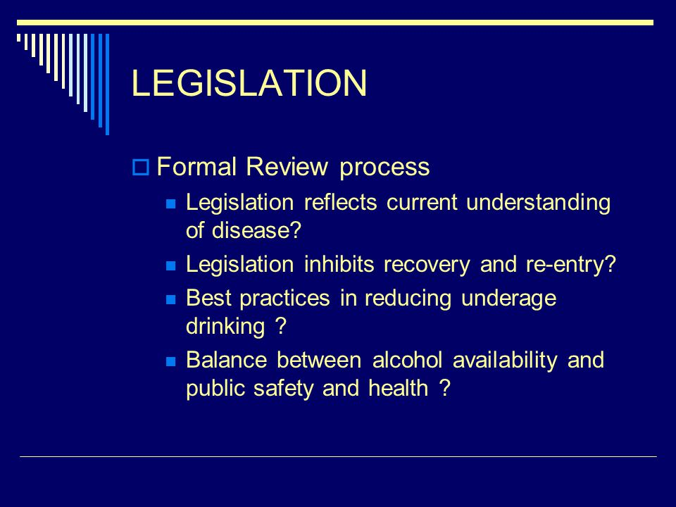 LEGISLATION Formal Review process Legislation reflects current understanding of disease? Legislation inhibits recovery and re-entry? Best practices in