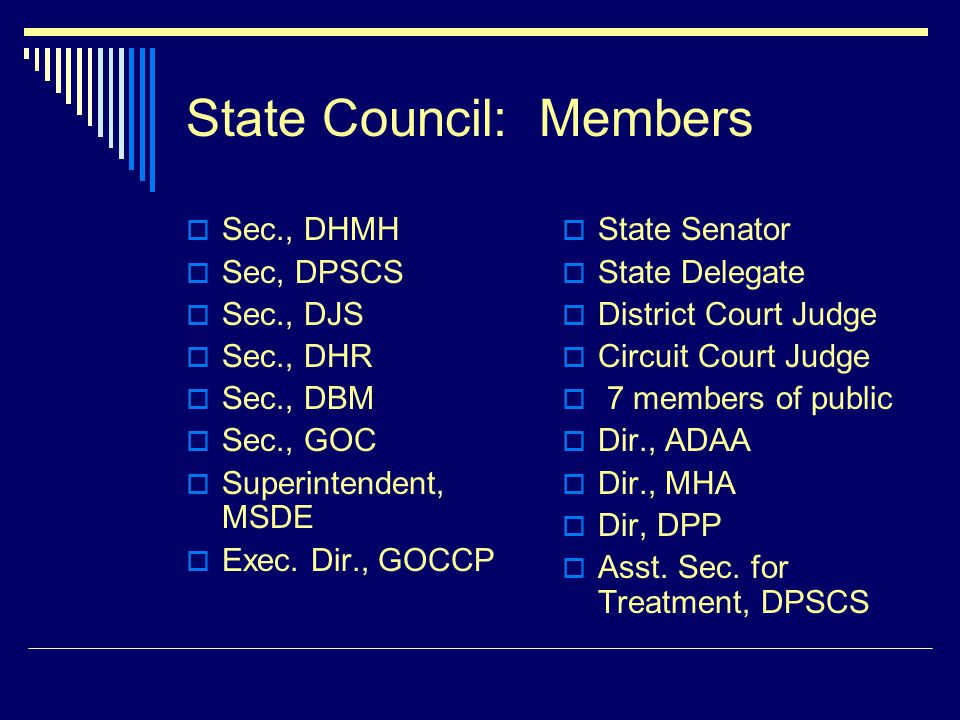 State Council: Members Sec., DHMH Sec, DPSCS Sec., DJS Sec., DHR Sec., DBM Sec., GOC Superintendent, MSDE Exec.