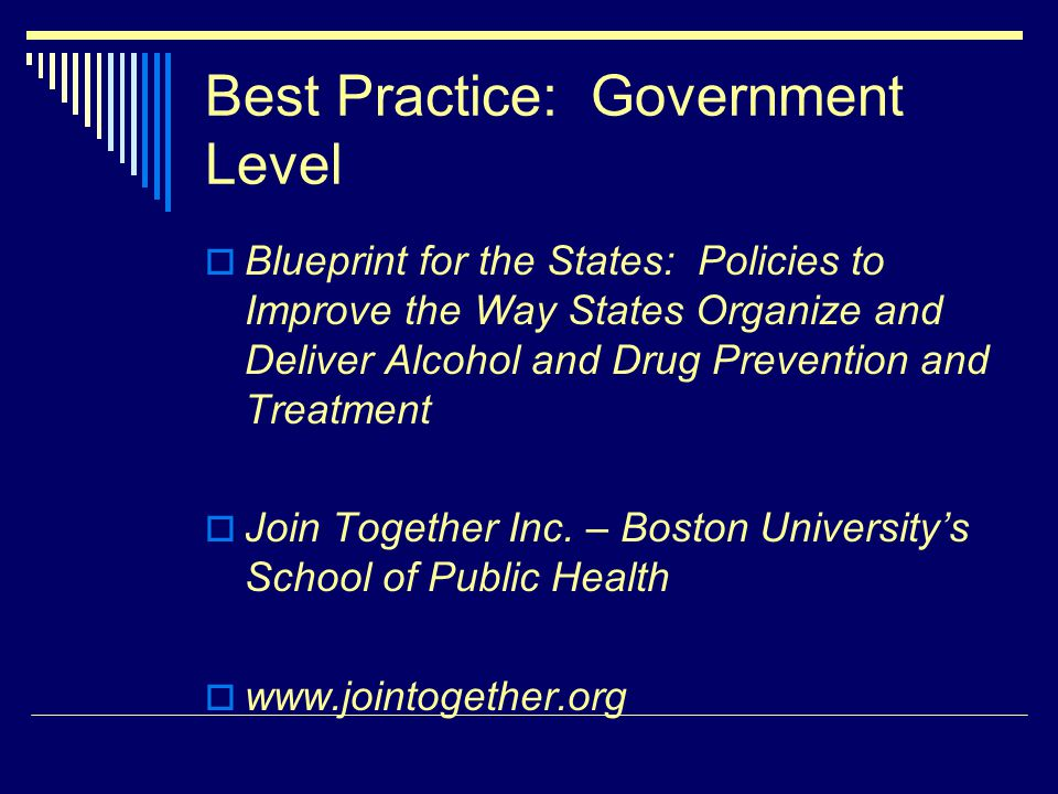 Best Practice: Government Level Blueprint for the States: Policies to Improve the Way States Organize and Deliver Alcohol and Drug Prevention and Treatment Join Together Inc.