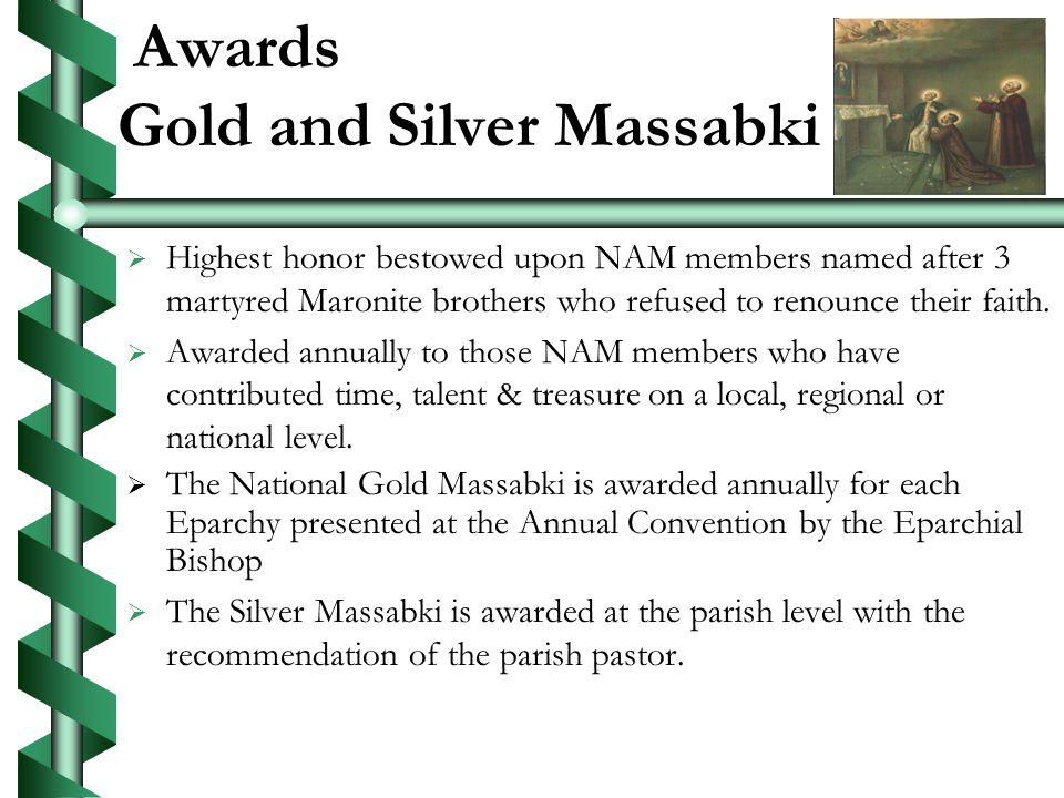 Awards Gold and Silver Massabki Highest honor bestowed upon NAM members named after 3 martyred Maronite brothers who refused to renounce their faith.