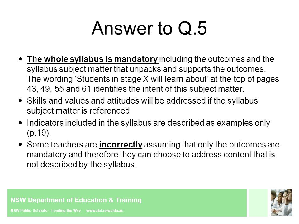 NSW Department of Education & Training NSW Public Schools – Leading the Way www.det.nsw.edu.au Answer to Q.5 The whole syllabus is mandatory including the outcomes and the syllabus subject matter that unpacks and supports the outcomes.