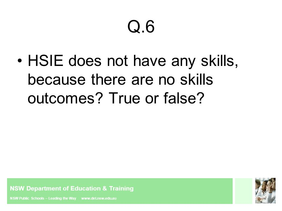 NSW Department of Education & Training NSW Public Schools – Leading the Way www.det.nsw.edu.au Q.6 HSIE does not have any skills, because there are no skills outcomes.
