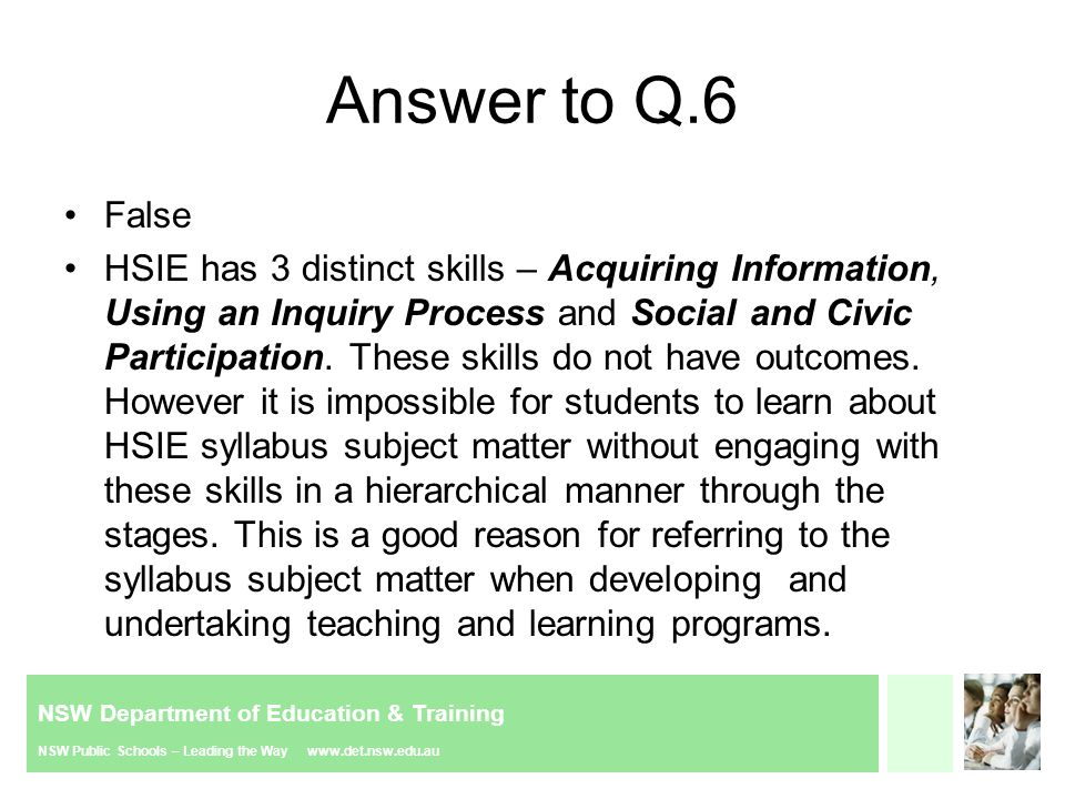 NSW Department of Education & Training NSW Public Schools – Leading the Way www.det.nsw.edu.au Answer to Q.6 False HSIE has 3 distinct skills – Acquiring Information, Using an Inquiry Process and Social and Civic Participation.